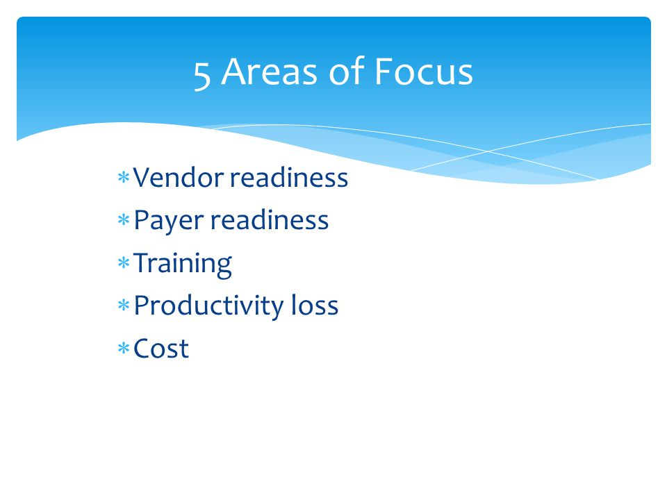  Vendor readiness  Payer readiness  Training  Productivity loss  Cost 5 Areas of Focus