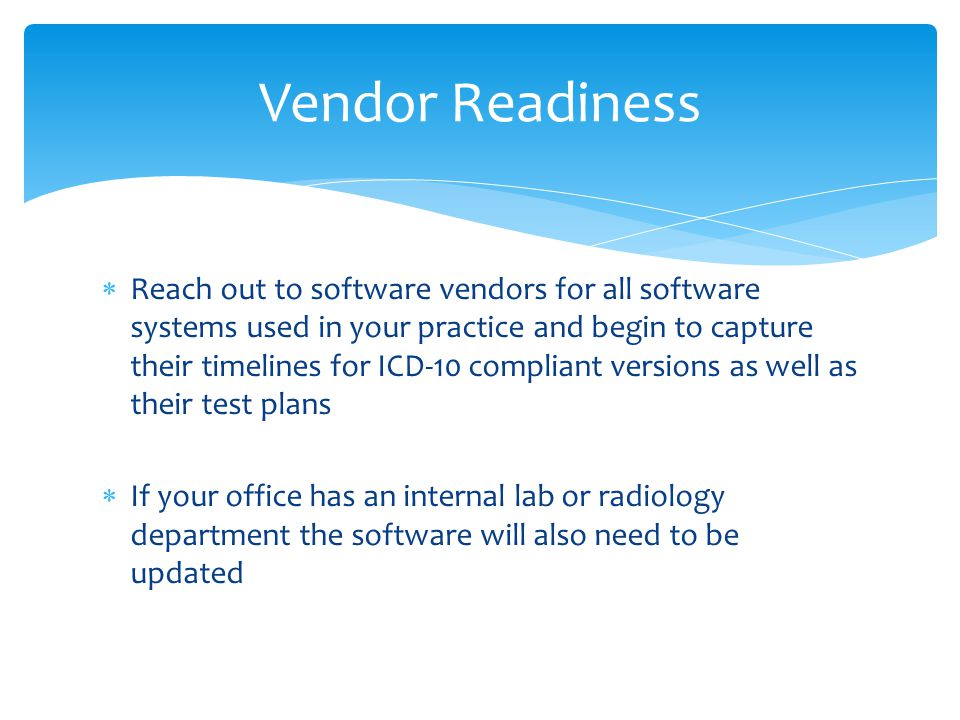  Reach out to software vendors for all software systems used in your practice and begin to capture their timelines for ICD-10 compliant versions as well as their test plans  If your office has an internal lab or radiology department the software will also need to be updated Vendor Readiness