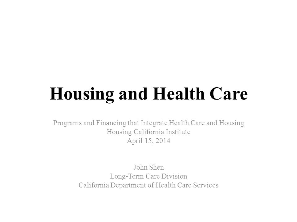 Housing and Health Care Programs and Financing that Integrate Health Care and Housing Housing California Institute April 15, 2014 John Shen Long-Term Care Division California Department of Health Care Services