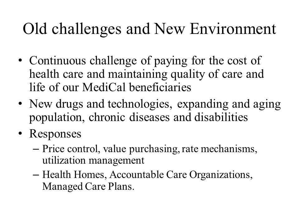Old challenges and New Environment Continuous challenge of paying for the cost of health care and maintaining quality of care and life of our MediCal beneficiaries New drugs and technologies, expanding and aging population, chronic diseases and disabilities Responses – Price control, value purchasing, rate mechanisms, utilization management – Health Homes, Accountable Care Organizations, Managed Care Plans.