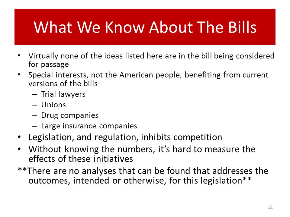 What We Know About The Bills Virtually none of the ideas listed here are in the bill being considered for passage Special interests, not the American people, benefiting from current versions of the bills – Trial lawyers – Unions – Drug companies – Large insurance companies Legislation, and regulation, inhibits competition Without knowing the numbers, it's hard to measure the effects of these initiatives **There are no analyses that can be found that addresses the outcomes, intended or otherwise, for this legislation** 12