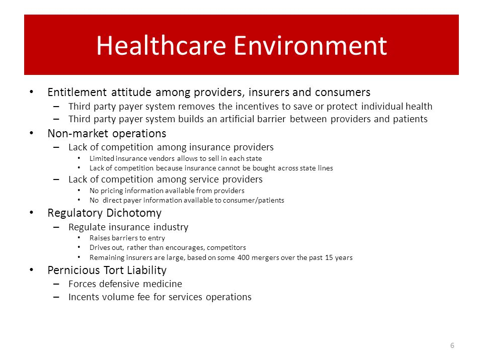 Healthcare Environment Entitlement attitude among providers, insurers and consumers – Third party payer system removes the incentives to save or protect individual health – Third party payer system builds an artificial barrier between providers and patients Non-market operations – Lack of competition among insurance providers Limited insurance vendors allows to sell in each state Lack of competition because insurance cannot be bought across state lines – Lack of competition among service providers No pricing information available from providers No direct payer information available to consumer/patients Regulatory Dichotomy – Regulate insurance industry Raises barriers to entry Drives out, rather than encourages, competitors Remaining insurers are large, based on some 400 mergers over the past 15 years Pernicious Tort Liability – Forces defensive medicine – Incents volume fee for services operations 6