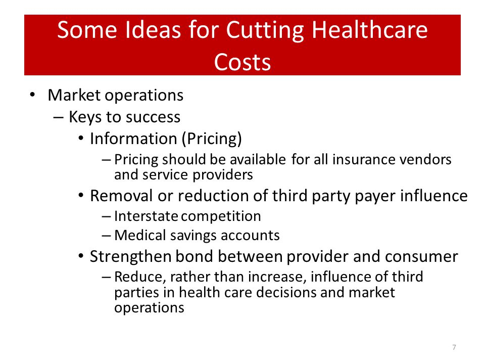 Some Ideas for Cutting Healthcare Costs (cont) Health Insurance Company competition – Numerous mergers, concentration of markets – State regulatory regimes Cost uneven across state lines – Minimum coverage costs over $8K in MA – Minimum coverage costs over $2K in IA – 1300 insurance companies in the market, though large companies influence market share – Allow competition across state lines for basic insurance coverage or cafeteria plans Tax health care benefits as income and provide direct to employee – Eliminate tax credit – Pay benefit direct to employee – Allow employee personal responsibility to purchase insurance Remove Fee for Service Culture – Allow/require vendors to reveal prices – Individual consumers may seek individual providers based on price information – Create an atmosphere where holistic approaches to medicine are packaged and priced for competition Tort Reform – Reduces defensive medicine – Up to 25% of costs associated with reducing liability--$500 billion a year.