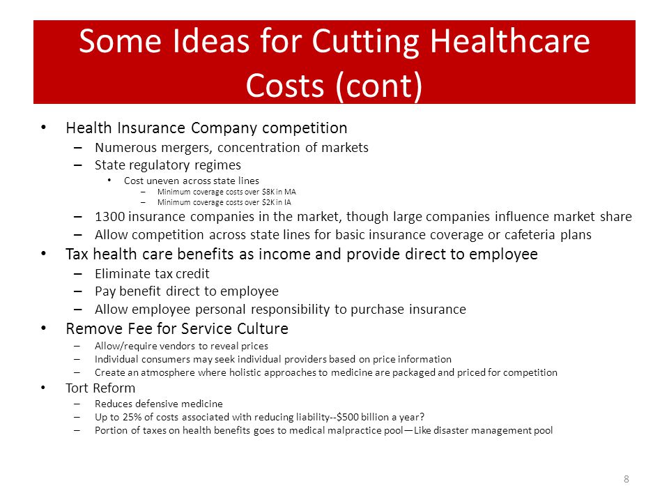 Other Ideas for Cutting Costs Means Tested Medicare – Those that can pay, should pay – Increasing the age for initial eligibility – Close the Medicare donut holes Care Management Processes Accountable Care Organizations Patient Centered Medical Homes Healthcare Information Technology Preventative care and chronic care programs Comparative Effectiveness Research Applications **More comprehensive explanations of these approaches can be found on the Internet.** 9