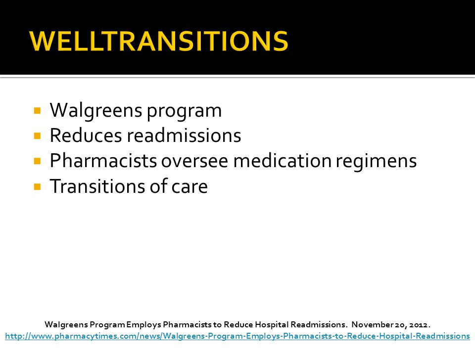 Walgreens program  Reduces readmissions  Pharmacists oversee medication regimens  Transitions of care Walgreens Program Employs Pharmacists to Reduce Hospital Readmissions.