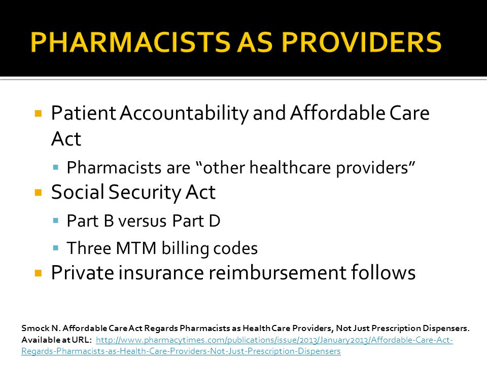  Patient Accountability and Affordable Care Act  Pharmacists are other healthcare providers  Social Security Act  Part B versus Part D  Three MTM billing codes  Private insurance reimbursement follows Smock N.