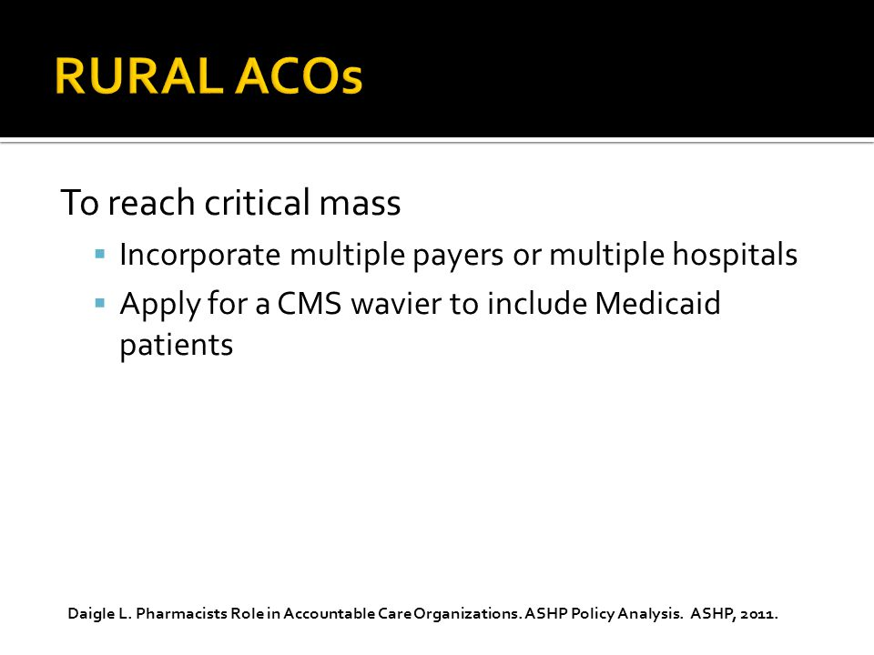 To reach critical mass  Incorporate multiple payers or multiple hospitals  Apply for a CMS wavier to include Medicaid patients Daigle L.