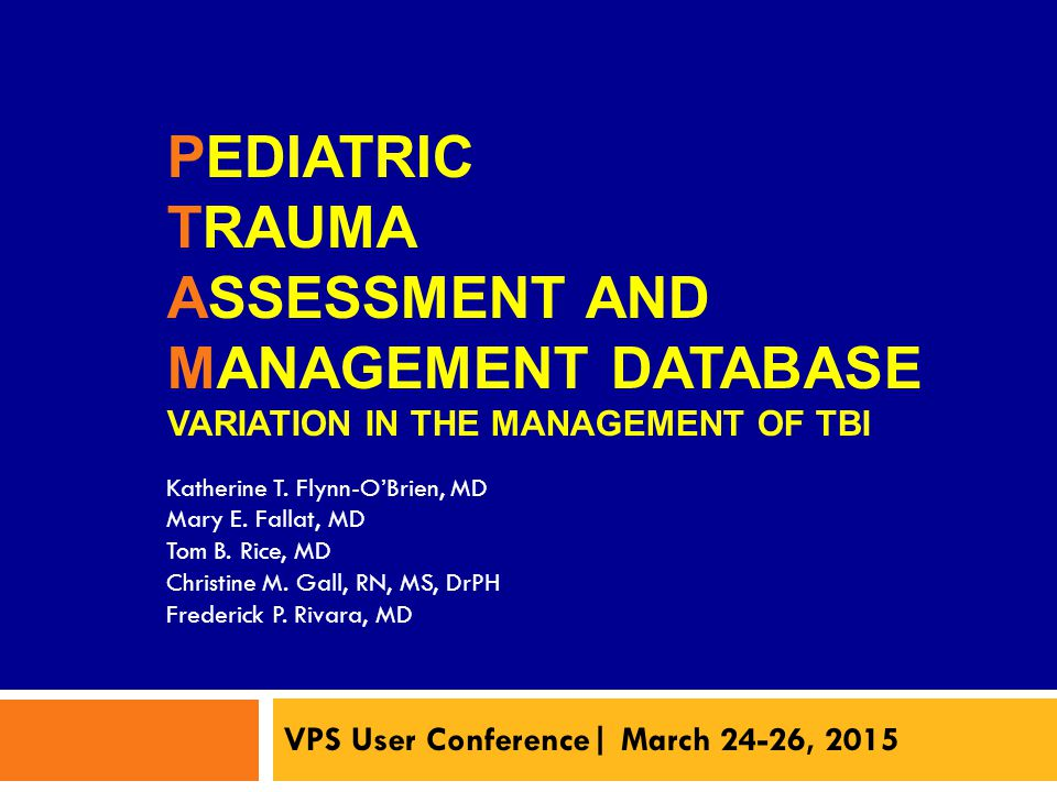 PEDIATRIC TRAUMA ASSESSMENT AND MANAGEMENT DATABASE VARIATION IN THE MANAGEMENT OF TBI VPS User Conference| March 24-26, 2015 Katherine T. Flynn-O'Bri