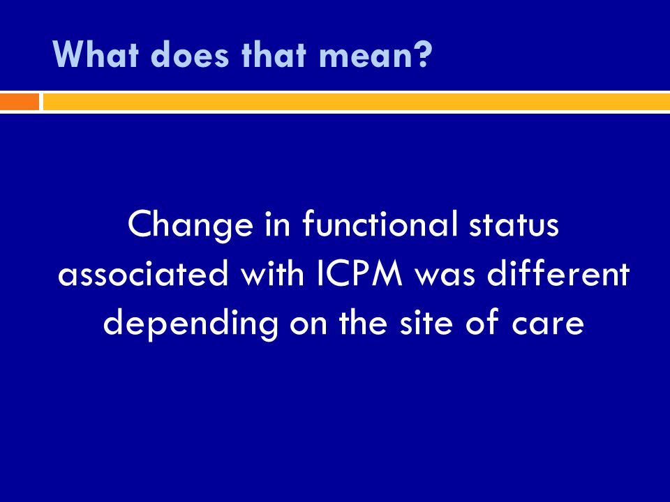 What does that mean? Change in functional status associated with ICPM was different depending on the site of care