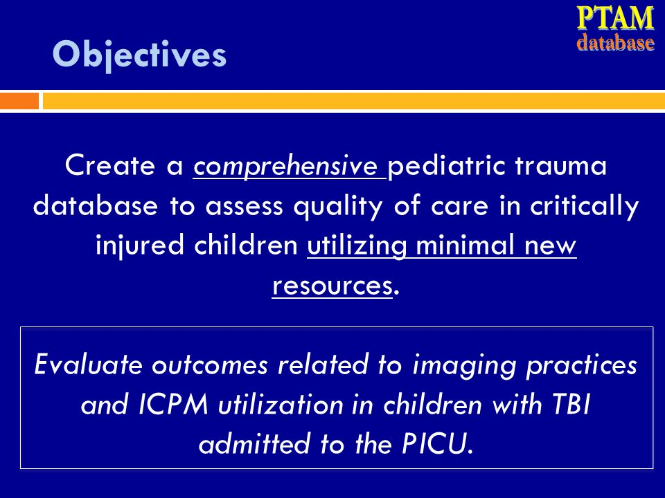 Methods  Merged 3 databases  Trauma Registry (TR)  Virtual PICU Systems (VPS) data  PTAM-specific RedCap  5 Level I/II PTC  All children discharged from PICU CY 2013