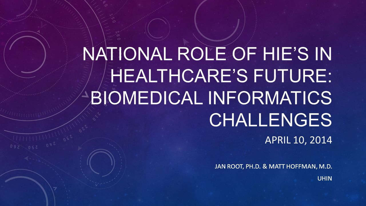 NATIONAL ROLE OF HIE'S IN HEALTHCARE'S FUTURE: BIOMEDICAL INFORMATICS CHALLENGES APRIL 10, 2014 JAN ROOT, PH.D.