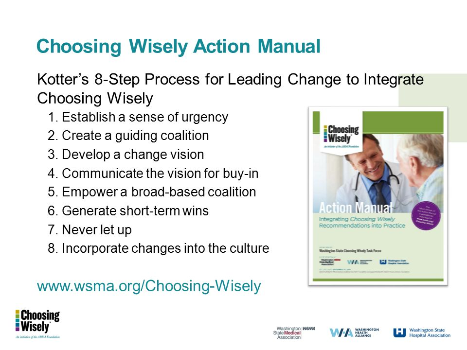 Choosing Wisely Action Manual Kotter's 8-Step Process for Leading Change to Integrate Choosing Wisely 1. Establish a sense of urgency 2. Create a guid