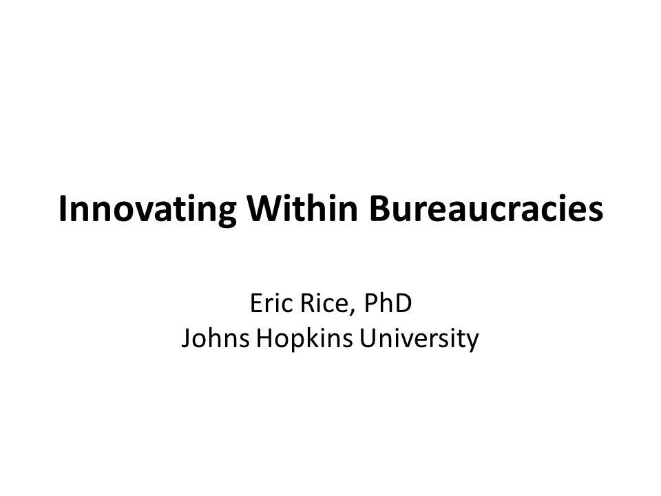 Innovating Within Bureaucracies Eric Rice, PhD Johns Hopkins University