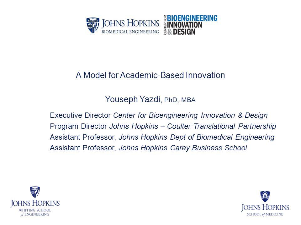 A Model for Academic-Based Innovation Youseph Yazdi, PhD, MBA Executive Director Center for Bioengineering Innovation & Design Program Director Johns