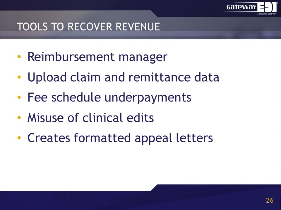 TOOLS TO RECOVER REVENUE 26 Reimbursement manager Upload claim and remittance data Fee schedule underpayments Misuse of clinical edits Creates formatt