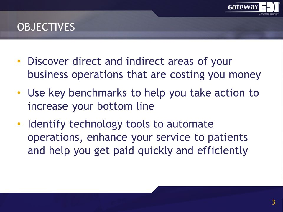 OBJECTIVES 3 Discover direct and indirect areas of your business operations that are costing you money Use key benchmarks to help you take action to i