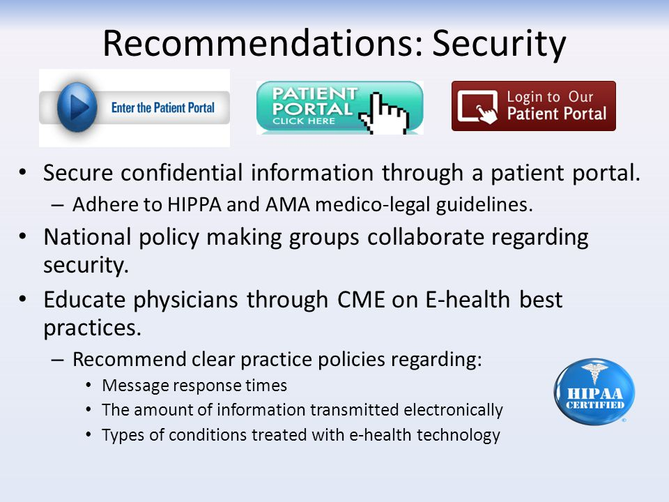 Recommendations: Security Secure confidential information through a patient portal. – Adhere to HIPPA and AMA medico-legal guidelines. National policy