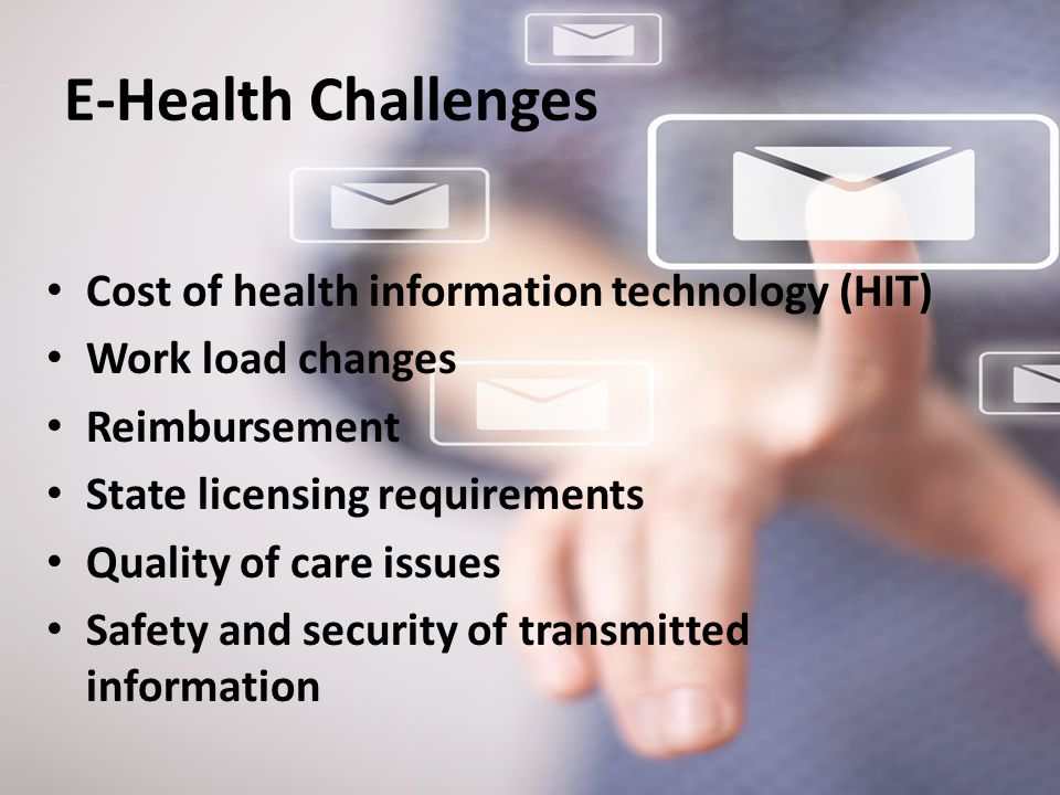 E-Health Challenges Cost of health information technology (HIT) Work load changes Reimbursement State licensing requirements Quality of care issues Sa