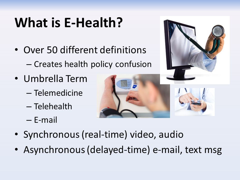 What is E-Health? Over 50 different definitions – Creates health policy confusion Umbrella Term – Telemedicine – Telehealth – E-mail Synchronous (real