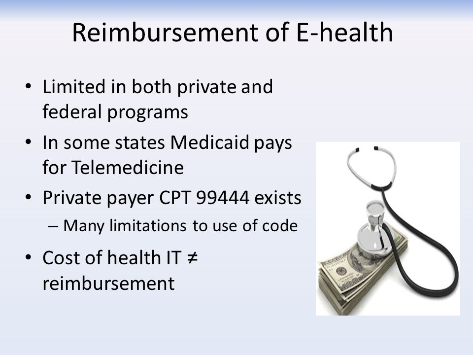 Reimbursement of E-health Limited in both private and federal programs In some states Medicaid pays for Telemedicine Private payer CPT 99444 exists – Many limitations to use of code Cost of health IT ≠ reimbursement