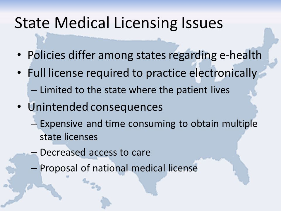 State Medical Licensing Issues Policies differ among states regarding e-health Full license required to practice electronically – Limited to the state where the patient lives Unintended consequences – Expensive and time consuming to obtain multiple state licenses – Decreased access to care – Proposal of national medical license