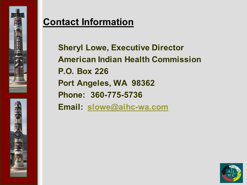 Contact Information Sheryl Lowe, Executive Director American Indian Health Commission P.O. Box 226 Port Angeles, WA 98362 Phone: 360-775-5736 Email: s