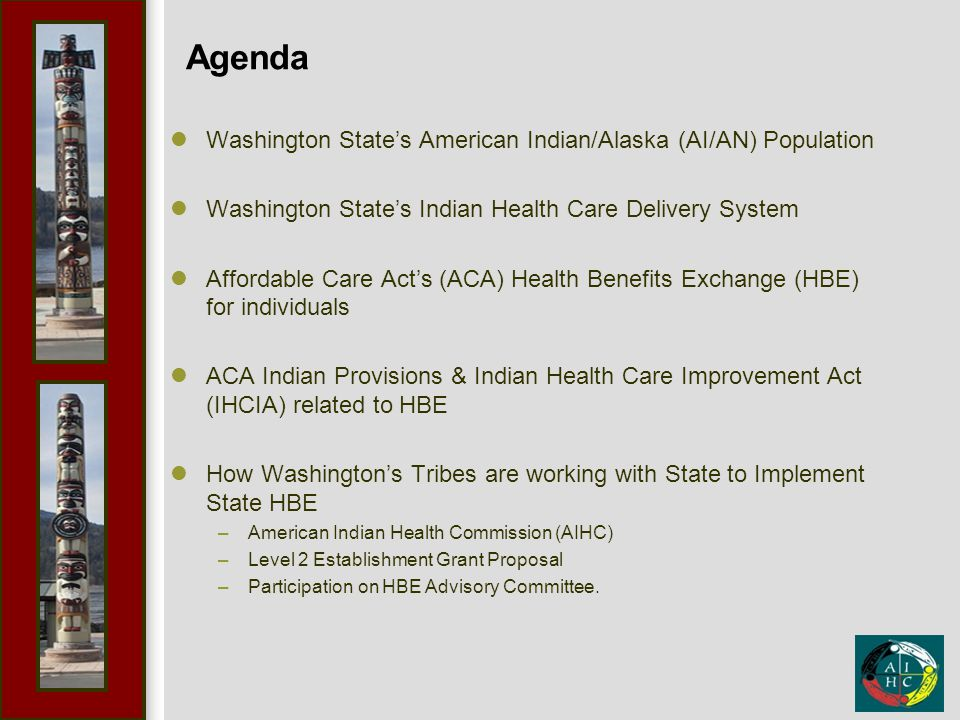 Agenda Washington State's American Indian/Alaska (AI/AN) Population Washington State's Indian Health Care Delivery System Affordable Care Act's (ACA) Health Benefits Exchange (HBE) for individuals ACA Indian Provisions & Indian Health Care Improvement Act (IHCIA) related to HBE How Washington's Tribes are working with State to Implement State HBE –American Indian Health Commission (AIHC) –Level 2 Establishment Grant Proposal –Participation on HBE Advisory Committee.