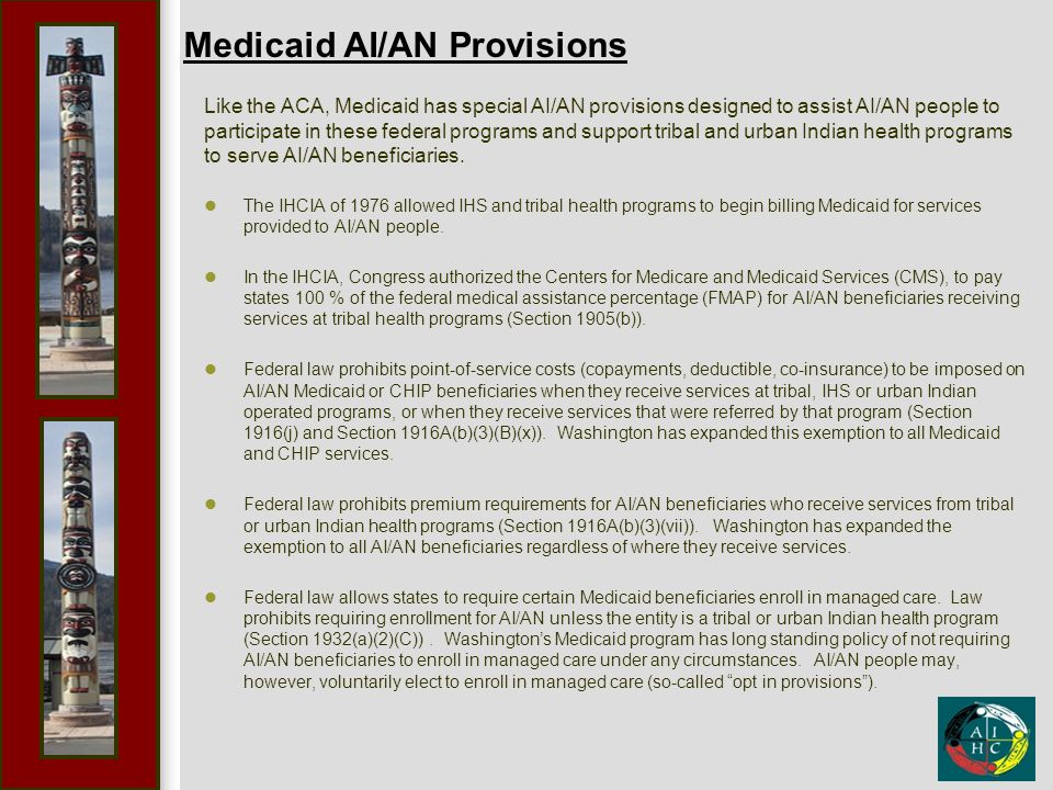 Medicaid AI/AN Provisions Like the ACA, Medicaid has special AI/AN provisions designed to assist AI/AN people to participate in these federal programs