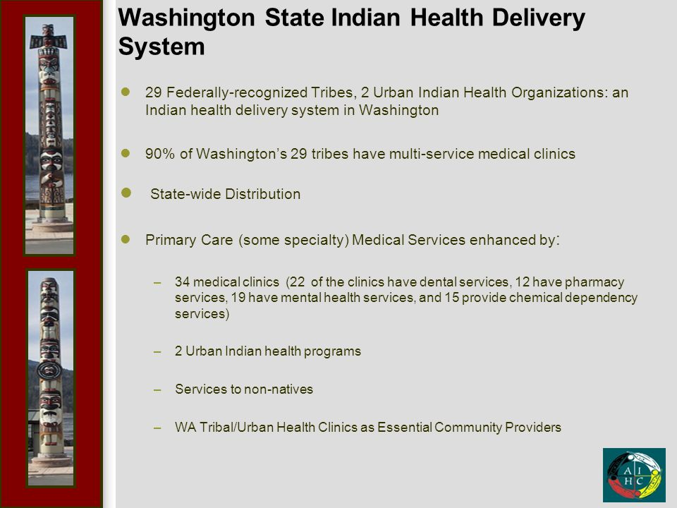 Washington State Indian Health Delivery System 29 Federally-recognized Tribes, 2 Urban Indian Health Organizations: an Indian health delivery system in Washington 90% of Washington's 29 tribes have multi-service medical clinics State-wide Distribution Primary Care (some specialty) Medical Services enhanced by : –34 medical clinics (22 of the clinics have dental services, 12 have pharmacy services, 19 have mental health services, and 15 provide chemical dependency services) –2 Urban Indian health programs –Services to non-natives –WA Tribal/Urban Health Clinics as Essential Community Providers