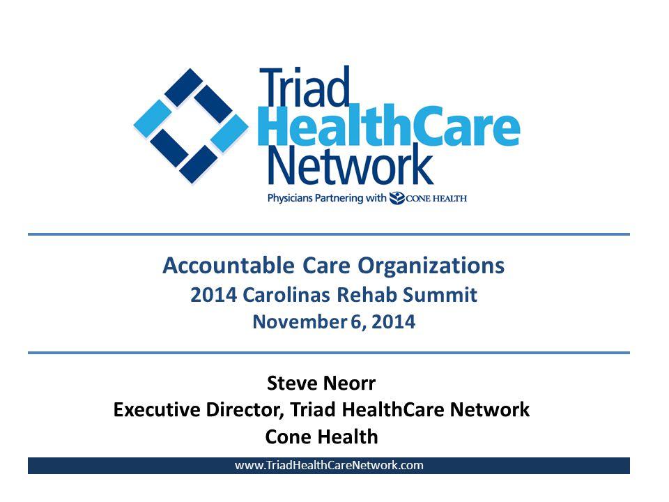 www.TriadHealthCareNetwork.com Steve Neorr Executive Director, Triad HealthCare Network Cone Health Accountable Care Organizations 2014 Carolinas Rehab Summit November 6, 2014