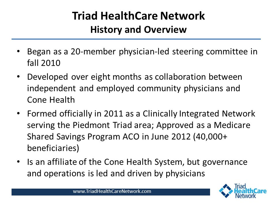 Triad HealthCare Network History and Overview Began as a 20-member physician-led steering committee in fall 2010 Developed over eight months as collaboration between independent and employed community physicians and Cone Health Formed officially in 2011 as a Clinically Integrated Network serving the Piedmont Triad area; Approved as a Medicare Shared Savings Program ACO in June 2012 (40,000+ beneficiaries) Is an affiliate of the Cone Health System, but governance and operations is led and driven by physicians www.TriadHealthCareNetwork.com