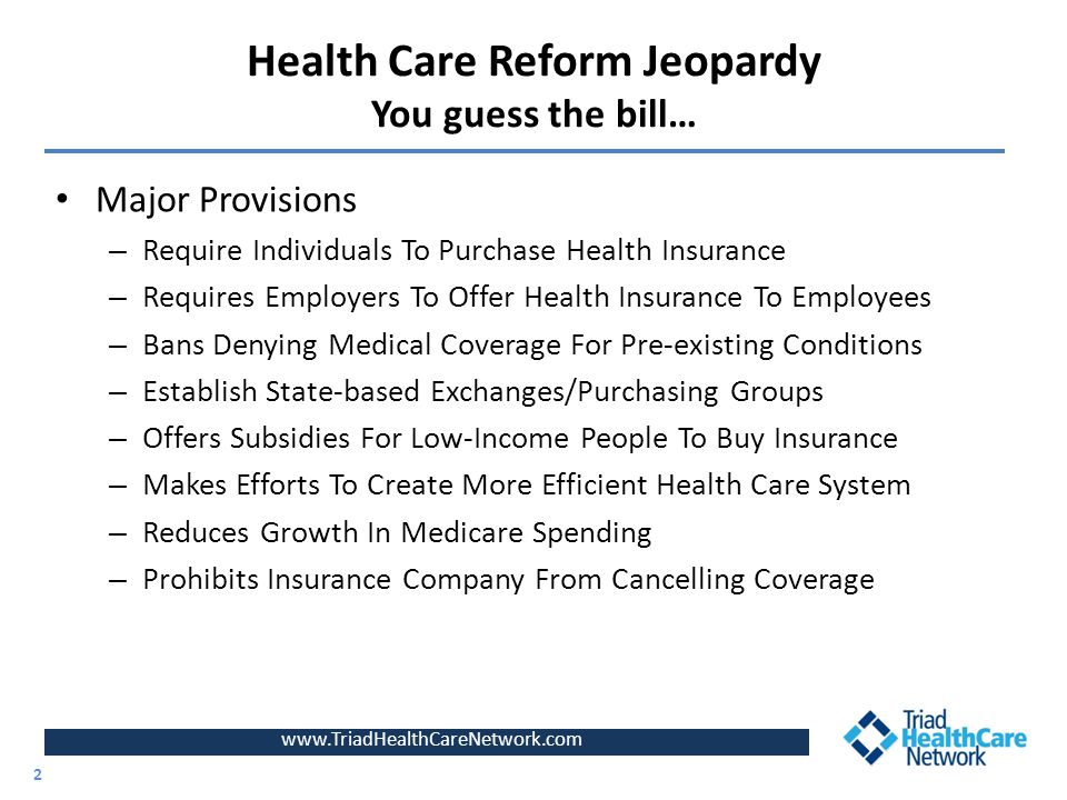 www.TriadHealthCareNetwork.com 2 Health Care Reform Jeopardy You guess the bill… Major Provisions – Require Individuals To Purchase Health Insurance –