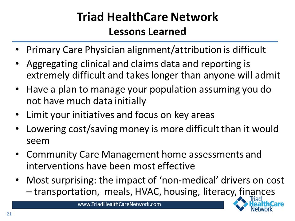 www.TriadHealthCareNetwork.com Primary Care Physician alignment/attribution is difficult Aggregating clinical and claims data and reporting is extremely difficult and takes longer than anyone will admit Have a plan to manage your population assuming you do not have much data initially Limit your initiatives and focus on key areas Lowering cost/saving money is more difficult than it would seem Community Care Management home assessments and interventions have been most effective Most surprising: the impact of 'non-medical' drivers on cost – transportation, meals, HVAC, housing, literacy, finances 21 Triad HealthCare Network Lessons Learned