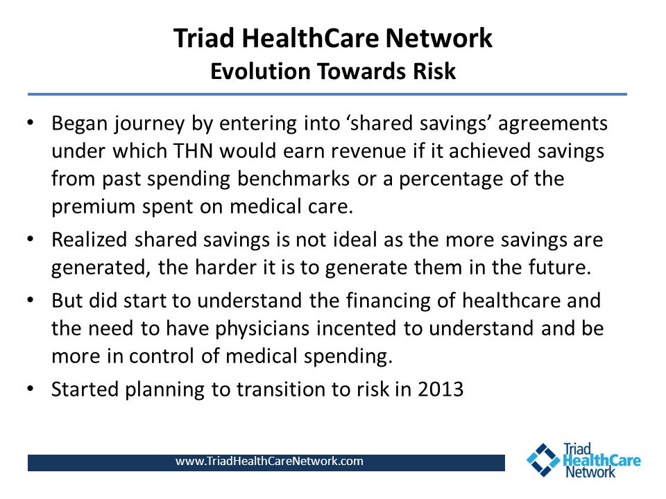 Triad HealthCare Network Evolution Towards Risk Began journey by entering into 'shared savings' agreements under which THN would earn revenue if it ac