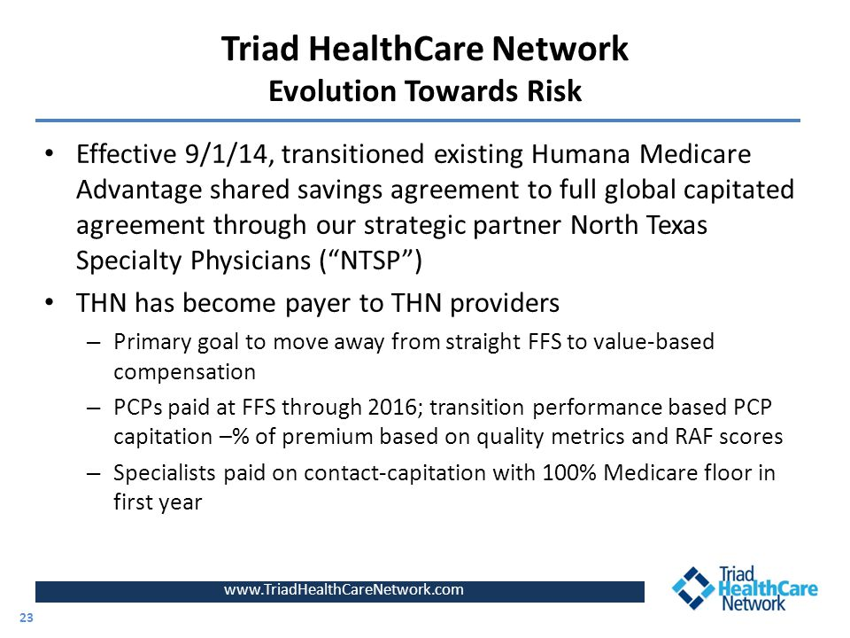 Triad HealthCare Network Evolution Towards Risk Effective 9/1/14, transitioned existing Humana Medicare Advantage shared savings agreement to full global capitated agreement through our strategic partner North Texas Specialty Physicians ( NTSP ) THN has become payer to THN providers – Primary goal to move away from straight FFS to value-based compensation – PCPs paid at FFS through 2016; transition performance based PCP capitation –% of premium based on quality metrics and RAF scores – Specialists paid on contact-capitation with 100% Medicare floor in first year www.TriadHealthCareNetwork.com 23