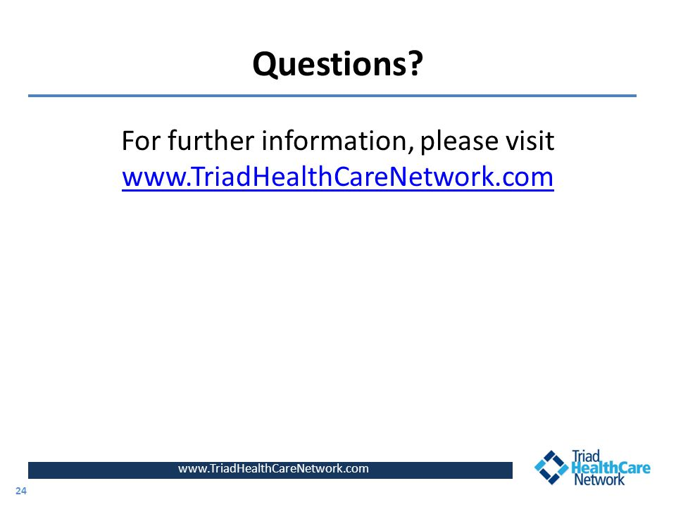 Questions? For further information, please visit www.TriadHealthCareNetwork.com www.TriadHealthCareNetwork.com 24