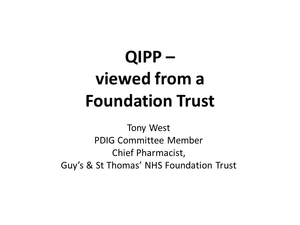 QIPP – viewed from a Foundation Trust Tony West PDIG Committee Member Chief Pharmacist, Guy's & St Thomas' NHS Foundation Trust