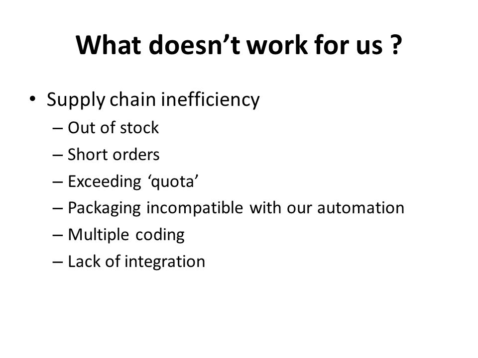 What doesn't work for us ? Supply chain inefficiency – Out of stock – Short orders – Exceeding 'quota' – Packaging incompatible with our automation –