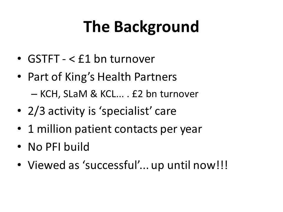 The Background GSTFT - < £1 bn turnover Part of King's Health Partners – KCH, SLaM & KCL.... £2 bn turnover 2/3 activity is 'specialist' care 1 millio