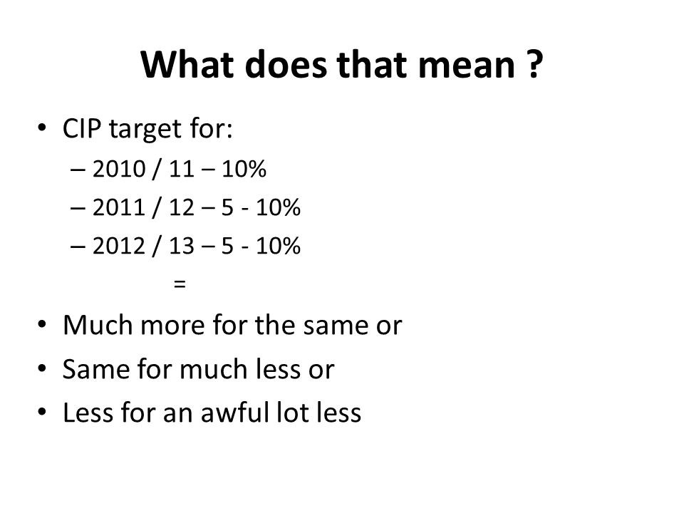 What does that mean ? CIP target for: – 2010 / 11 – 10% – 2011 / 12 – 5 - 10% – 2012 / 13 – 5 - 10% = Much more for the same or Same for much less or