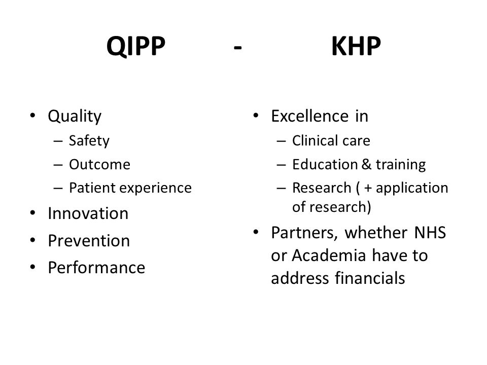 QIPP - KHP Quality – Safety – Outcome – Patient experience Innovation Prevention Performance Excellence in – Clinical care – Education & training – Re