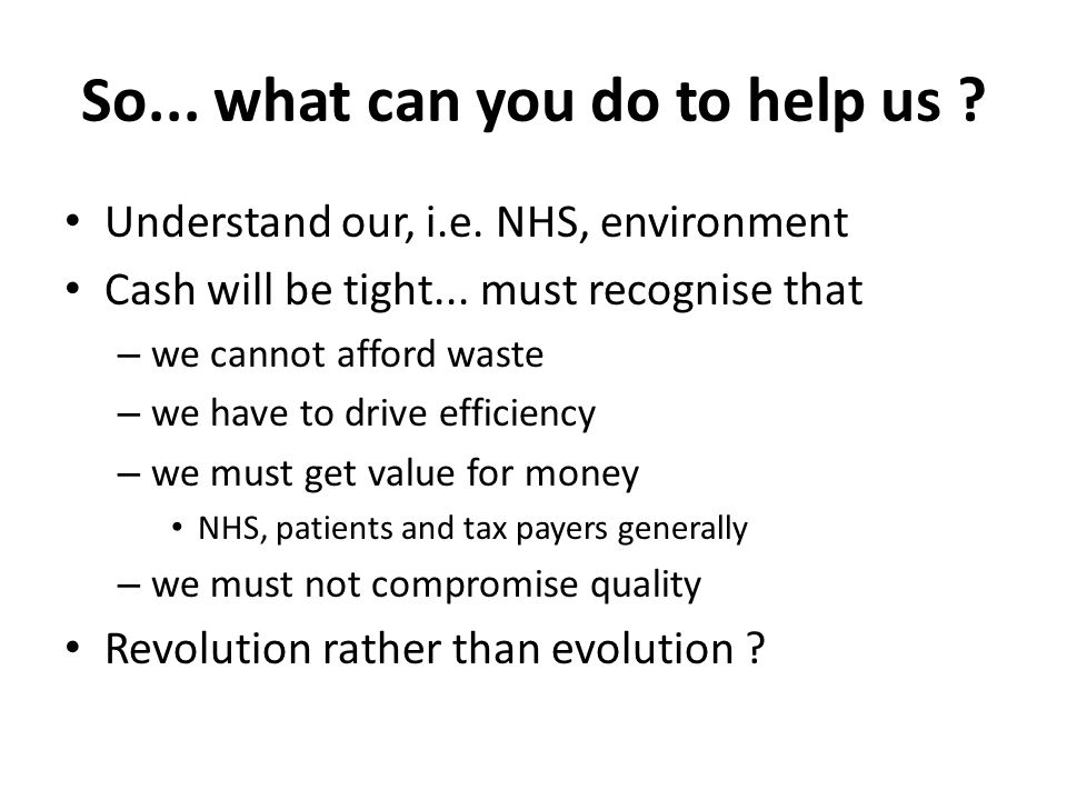 So... what can you do to help us ? Understand our, i.e. NHS, environment Cash will be tight... must recognise that – we cannot afford waste – we have