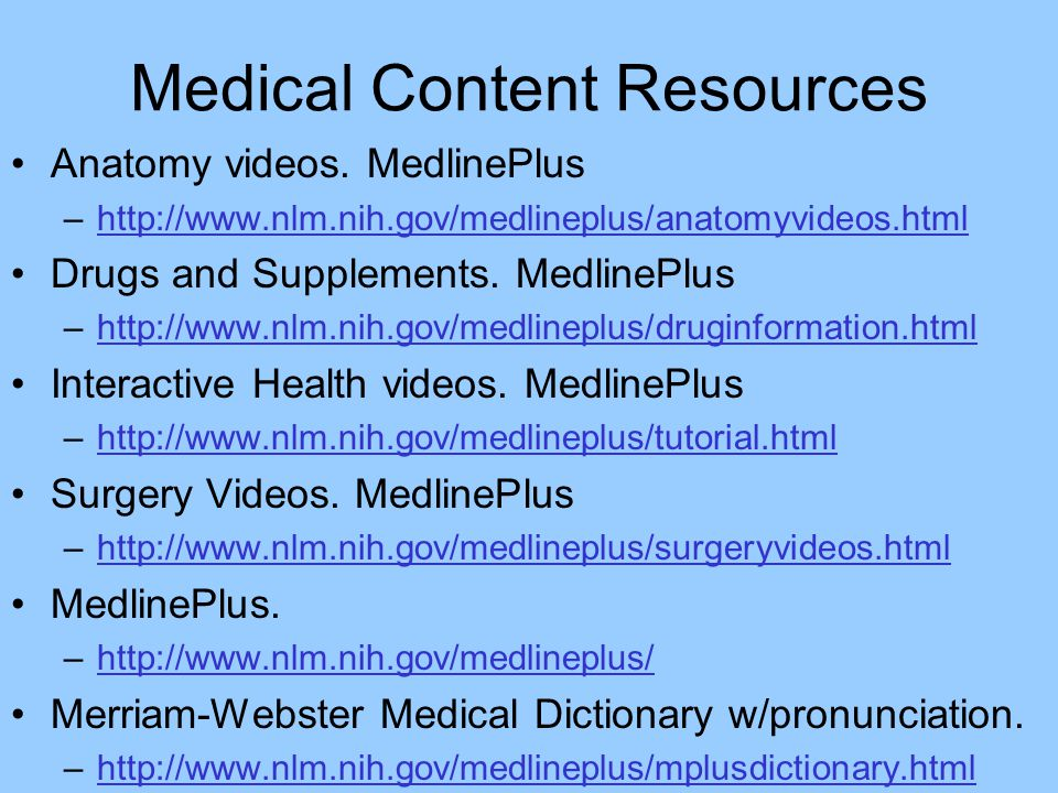 Medical Content Resources Anatomy videos. MedlinePlus –http://www.nlm.nih.gov/medlineplus/anatomyvideos.htmlhttp://www.nlm.nih.gov/medlineplus/anatomy
