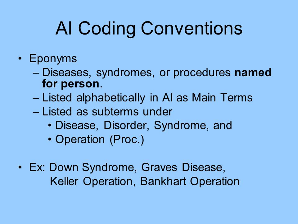 AI Coding Conventions Eponyms –Diseases, syndromes, or procedures named for person. –Listed alphabetically in AI as Main Terms –Listed as subterms und