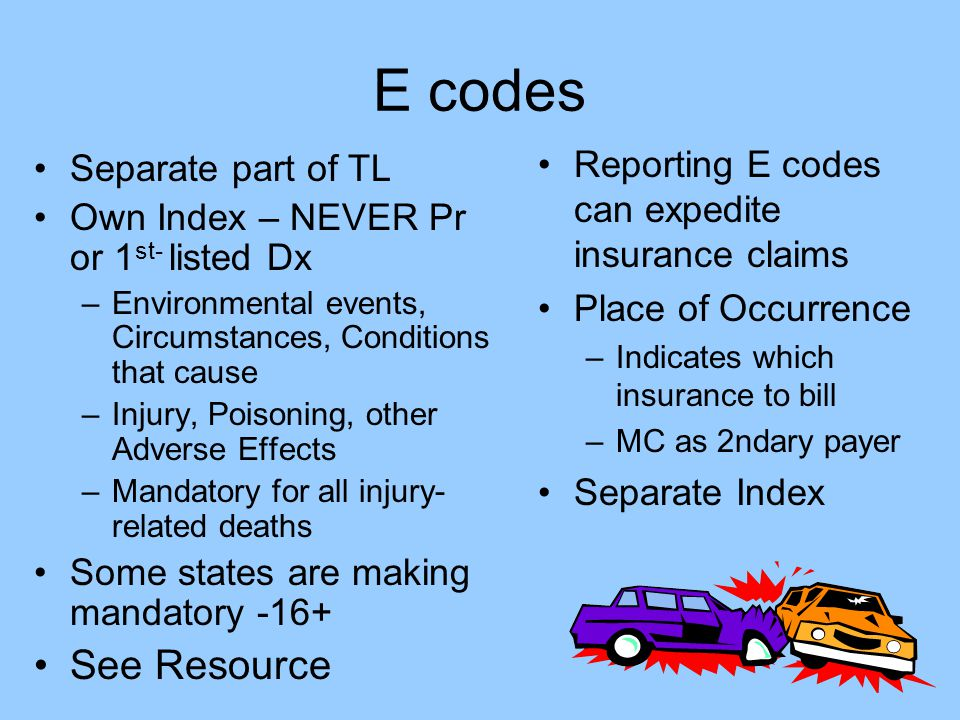 E codes Separate part of TL Own Index – NEVER Pr or 1 st- listed Dx –Environmental events, Circumstances, Conditions that cause –Injury, Poisoning, ot