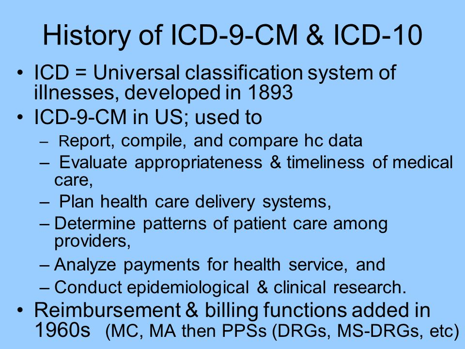 History of ICD-9-CM & ICD-10 ICD = Universal classification system of illnesses, developed in 1893 ICD-9-CM in US; used to – R eport, compile, and com
