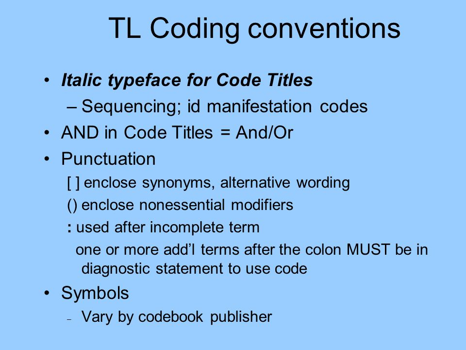 TL Coding conventions Italic typeface for Code Titles –Sequencing; id manifestation codes AND in Code Titles = And/Or Punctuation [ ] enclose synonyms