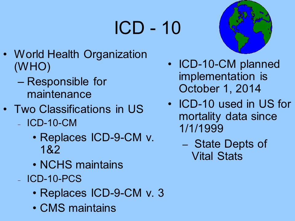 ICD - 10 World Health Organization (WHO) –Responsible for maintenance Two Classifications in US – ICD-10-CM Replaces ICD-9-CM v. 1&2 NCHS maintains –
