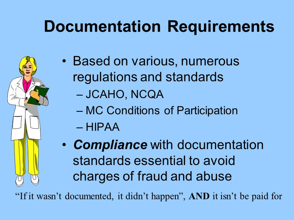 Documentation Requirements Based on various, numerous regulations and standards –JCAHO, NCQA –MC Conditions of Participation –HIPAA Compliance with do