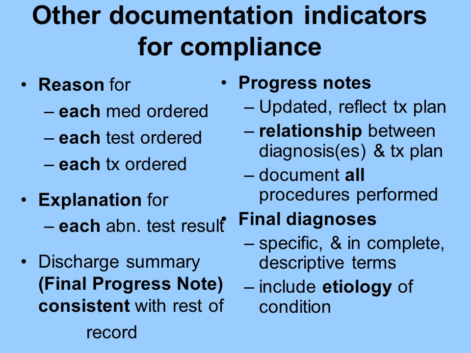 Other documentation indicators for compliance Reason for –each med ordered –each test ordered –each tx ordered Explanation for –each abn. test result